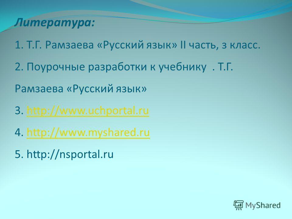 Литература: 1. Т.Г. Рамзаева «Русский язык» II часть, з класс. 2. Поурочные разработки к учебнику. Т.Г. Рамзаева «Русский язык» 3. http://www.uchportal.ru 4. http://www.myshared.ru 5. http://nsportal.ruhttp://www.uchportal.ruhttp://www.myshared.ru
