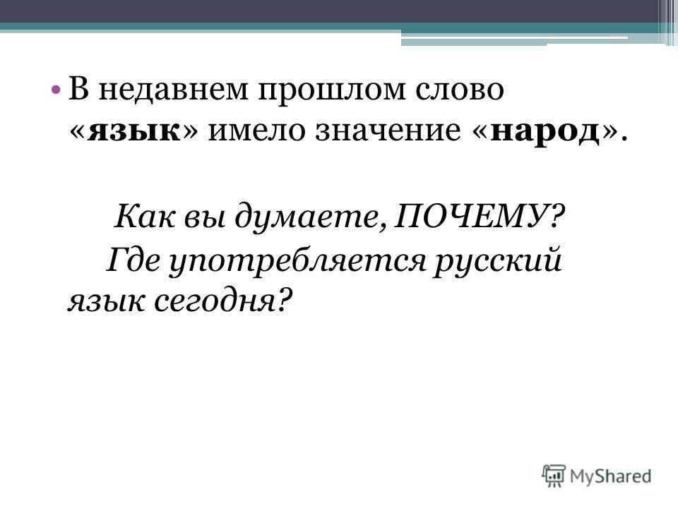 В недавнем прошлом слово «язык» имело значение «народ». Как вы думаете, ПОЧЕМУ? Где употребляется русский язык сегодня?