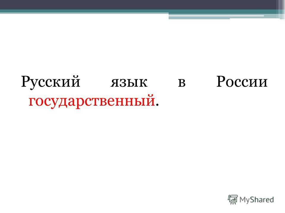 Русский язык в России государственный.