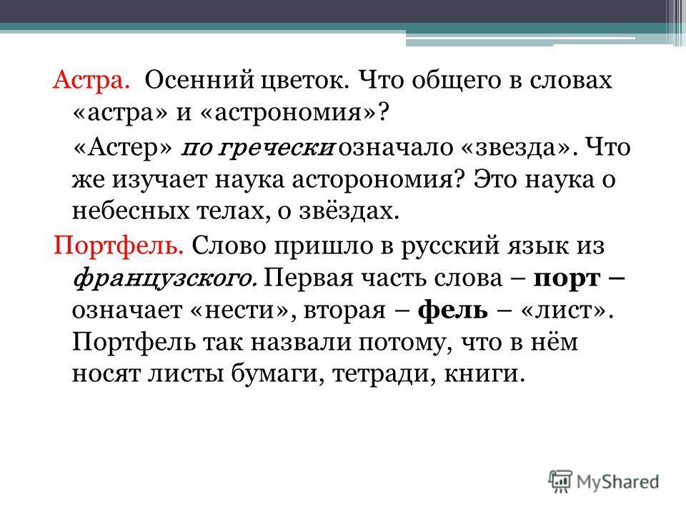 Астра. Осенний цветок. Что общего в словах «астра» и «астрономия»? «Астер» по гречески означало «звезда». Что же изучает наука асторономия? Это наука о небесных телах, о звёздах. Портфель. Слово пришло в русский язык из французского. Первая часть сло