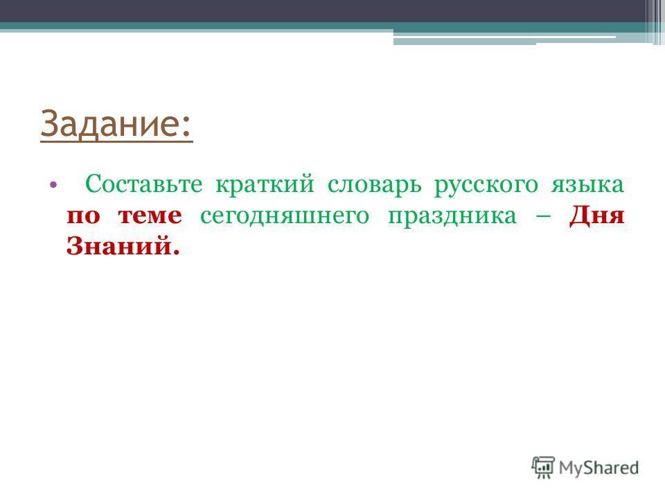 Задание: Составьте краткий словарь русского языка по теме сегодняшнего праздника – Дня Знаний.