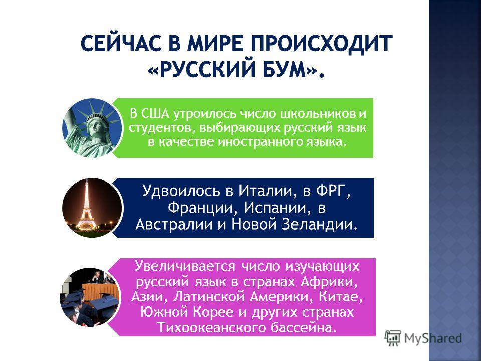 В США утроилось число школьников и студентов, выбирающих русский язык в качестве иностранного языка. Удвоилось в Италии, в ФРГ, Франции, Испании, в Австралии и Новой Зеландии. Увеличивается число изучающих русский язык в странах Африки, Азии, Латинск
