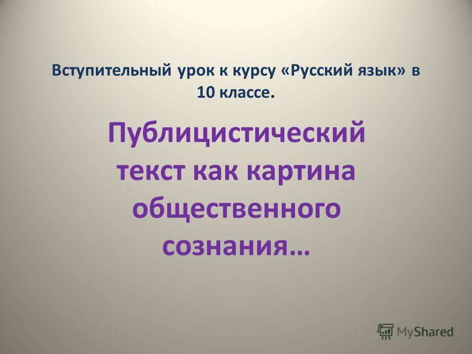 Вступительный урок к курсу «Русский язык» в 10 классе. Публицистический текст как картина общественного сознания…