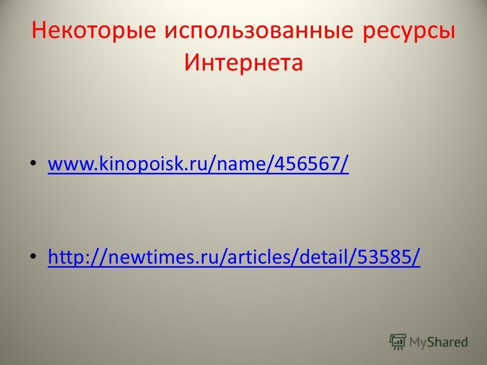 Некоторые использованные ресурсы Интернета www.kinopoisk.ru/name/456567/ http://newtimes.ru/articles/detail/53585/