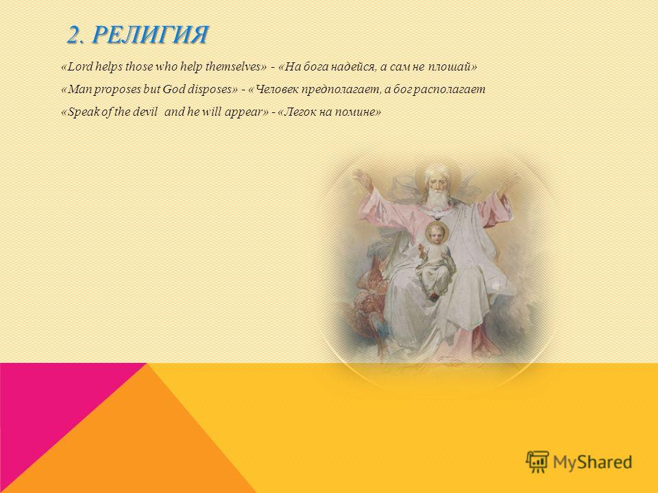 2. РЕЛИГИЯ «Lord helps those who help themselves» - «На бога надейся, а сам не плошай» «Man proposes but God disposes» - «Человек предполагает, а бог располагает «Speak of the devil and he will appear» - «Легок на помине»