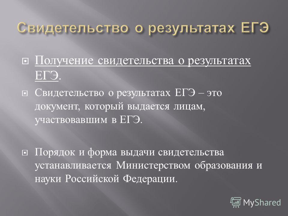 Получение свидетельства о результатах ЕГЭ. Свидетельство о результатах ЕГЭ – это документ, который выдается лицам, участвовавшим в ЕГЭ. Порядок и форма выдачи свидетельства устанавливается Министерством образования и науки Российской Федерации.