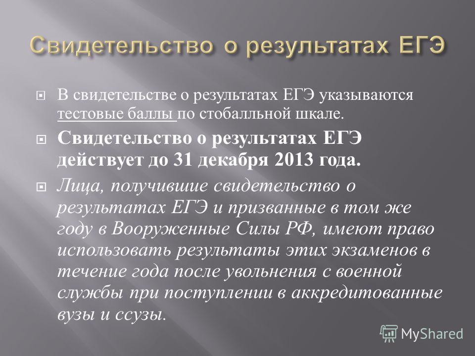 В свидетельстве о результатах ЕГЭ указываются тестовые баллы по стобалльной шкале. Свидетельство о результатах ЕГЭ действует до 31 декабря 2013 года. Лица, получившие свидетельство о результатах ЕГЭ и призванные в том же году в Вооруженные Силы РФ, и