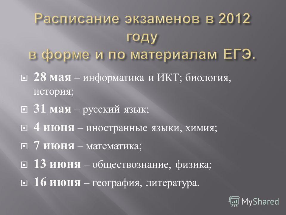 28 мая – информатика и ИКТ ; биология, история ; 31 мая – русский язык ; 4 июня – иностранные языки, химия ; 7 июня – математика ; 13 июня – обществознание, физика ; 16 июня – география, литература.
