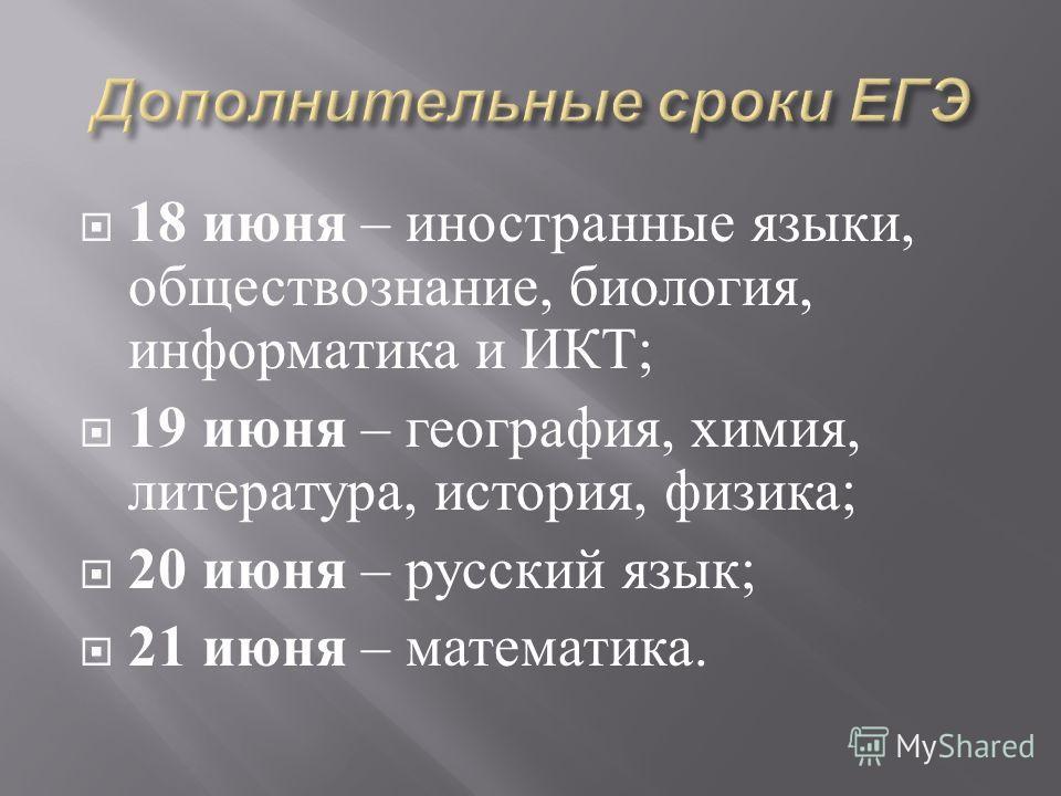 18 июня – иностранные языки, обществознание, биология, информатика и ИКТ ; 19 июня – география, химия, литература, история, физика ; 20 июня – русский язык ; 21 июня – математика.