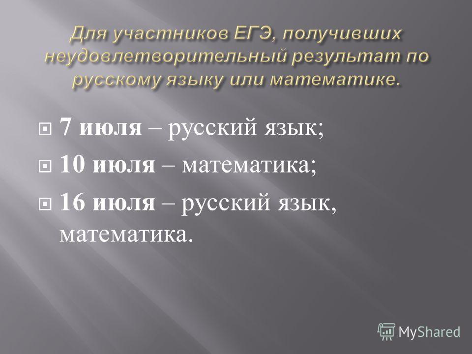 7 июля – русский язык ; 10 июля – математика ; 16 июля – русский язык, математика.