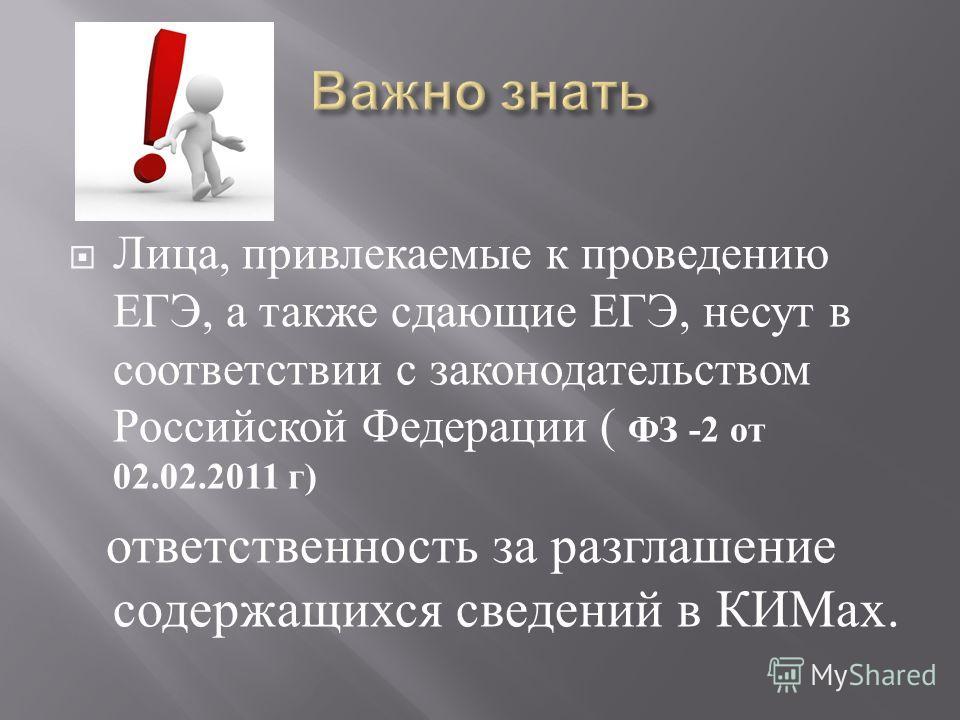 Лица, привлекаемые к проведению ЕГЭ, а также сдающие ЕГЭ, несут в соответствии с законодательством Российской Федерации ( ФЗ -2 от 02.02.2011 г ) ответственность за разглашение содержащихся сведений в КИМах.