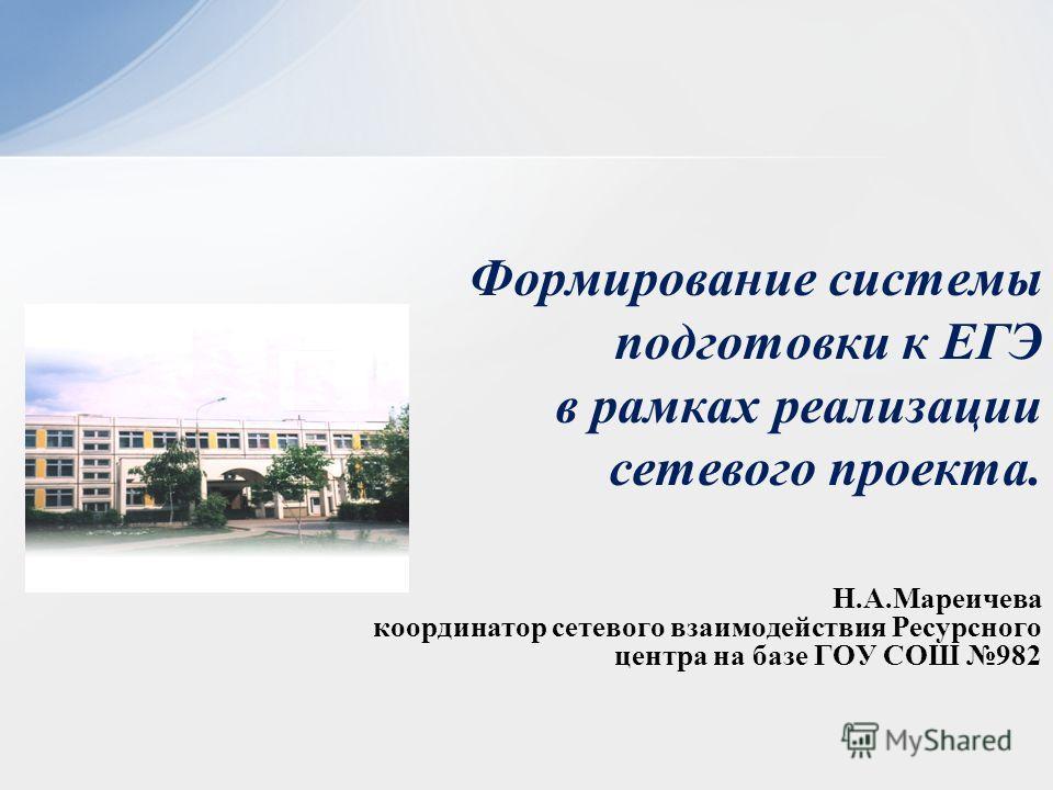 Н.А.Мареичева координатор сетевого взаимодействия Ресурсного центра на базе ГОУ СОШ 982 Формирование системы подготовки к ЕГЭ в рамках реализации сетевого проекта.