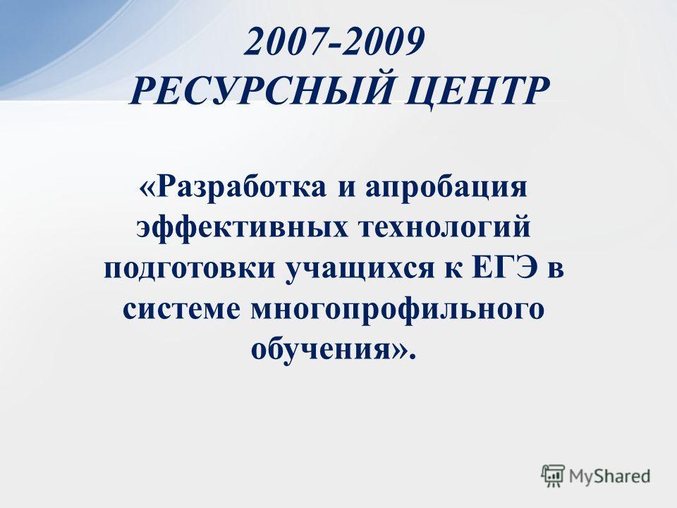 2007-2009 РЕСУРСНЫЙ ЦЕНТР «Разработка и апробация эффективных технологий подготовки учащихся к ЕГЭ в системе многопрофильного обучения».