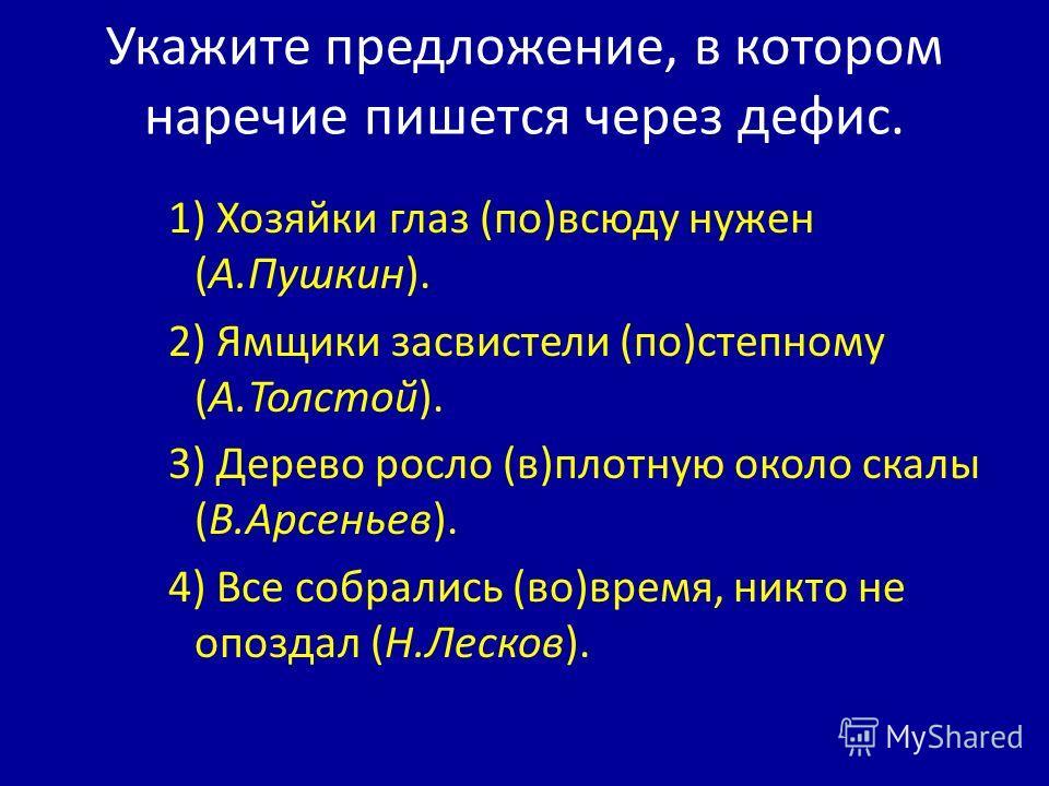 Укажите предложение, в котором наречие пишется через дефис. 1) Хозяйки глаз (по)всюду нужен (А.Пушкин). 2) Ямщики засвистели (по)степному (А.Толстой). 3) Дерево росло (в)плотную около скалы (В.Арсеньев). 4) Все собрались (во)время, никто не опоздал (