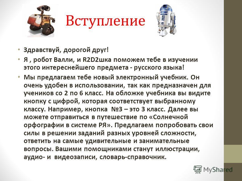 Вступление Здравствуй, дорогой друг! Я, робот Валли, и R2D2шка поможем тебе в изучении этого интереснейшего предмета - русского языка! Мы предлагаем тебе новый электронный учебник. Он очень удобен в использовании, так как предназначен для учеников со