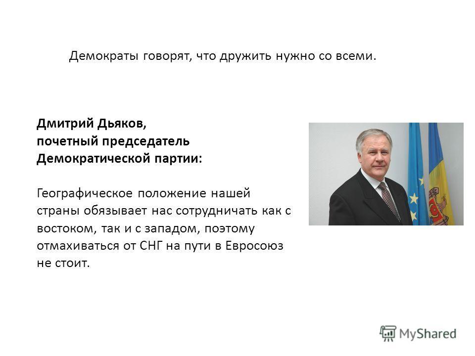 Дмитрий Дьяков, почетный председатель Демократической партии: Географическое положение нашей страны обязывает нас сотрудничать как с востоком, так и с западом, поэтому отмахиваться от СНГ на пути в Евросоюз не стоит. Демократы говорят, что дружить ну