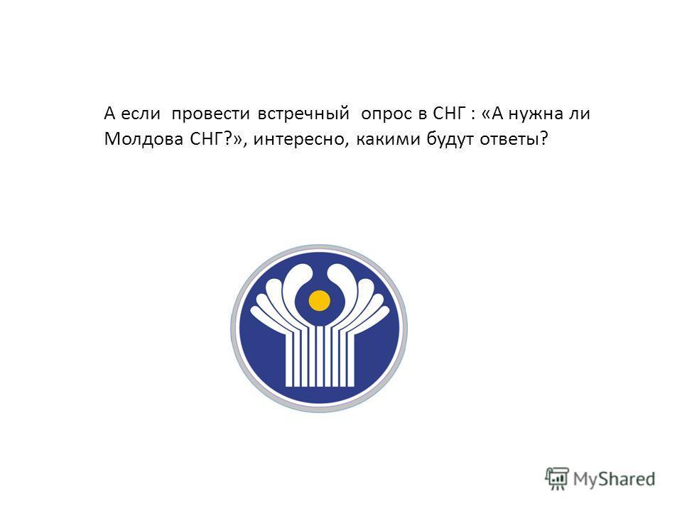 А если провести встречный опрос в СНГ : «А нужна ли Молдова СНГ?», интересно, какими будут ответы?