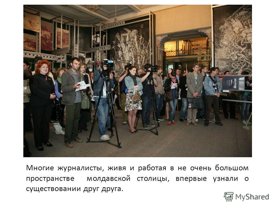 Многие журналисты, живя и работая в не очень большом пространстве молдавской столицы, впервые узнали о существовании друг друга.