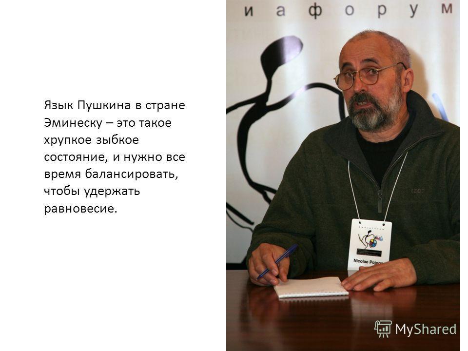 Язык Пушкина в стране Эминеску – это такое хрупкое зыбкое состояние, и нужно все время балансировать, чтобы удержать равновесие.