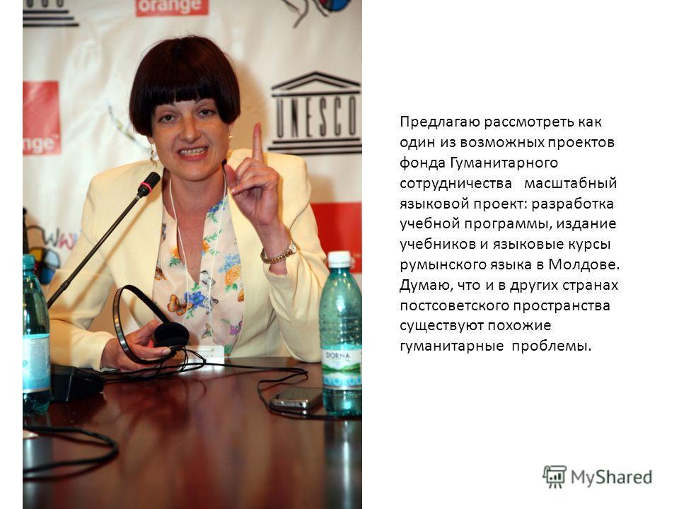 Предлагаю рассмотреть как один из возможных проектов фонда Гуманитарного сотрудничества масштабный языковой проект: разработка учебной программы, издание учебников и языковые курсы румынского языка в Молдове. Думаю, что и в других странах постсоветск