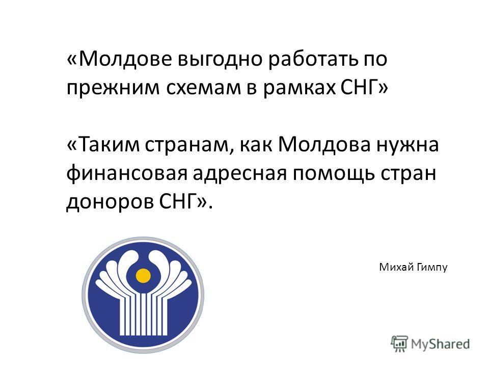 «Молдове выгодно работать по прежним схемам в рамках СНГ» «Таким странам, как Молдова нужна финансовая адресная помощь стран доноров СНГ». Михай Гимпу