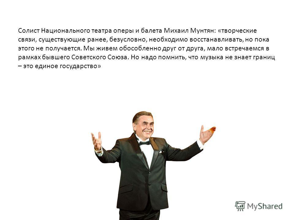 Солист Национального театра оперы и балета Михаил Мунтян: «творческие связи, существующие ранее, безусловно, необходимо восстанавливать, но пока этого не получается. Мы живем обособленно друг от друга, мало встречаемся в рамках бывшего Советского Сою