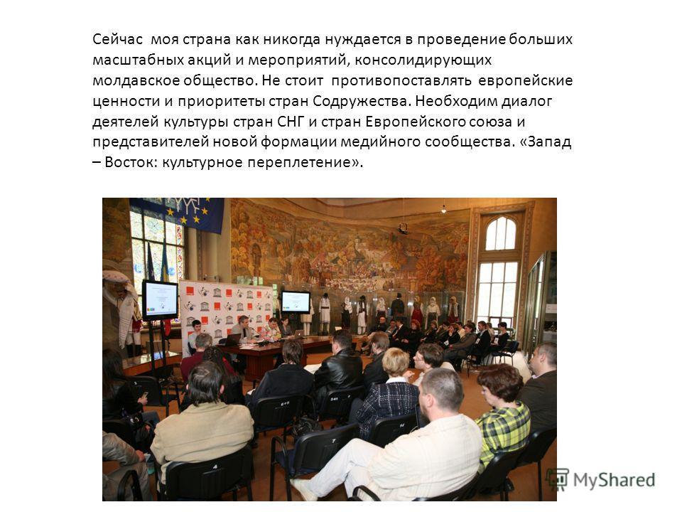 Сейчас моя страна как никогда нуждается в проведение больших масштабных акций и мероприятий, консолидирующих молдавское общество. Не стоит противопоставлять европейские ценности и приоритеты стран Содружества. Необходим диалог деятелей культуры стран
