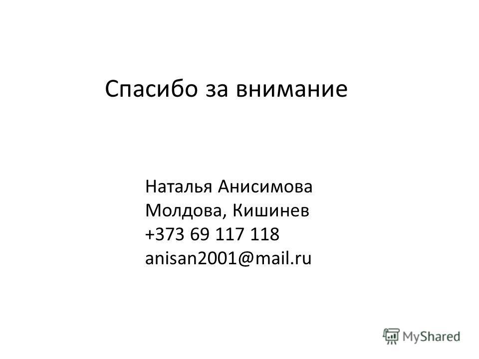 Спасибо за внимание Наталья Анисимова Молдова, Кишинев +373 69 117 118 anisan2001@mail.ru