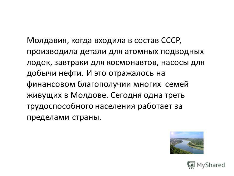 Молдавия, когда входила в состав СССР, производила детали для атомных подводных лодок, завтраки для космонавтов, насосы для добычи нефти. И это отражалось на финансовом благополучии многих семей живущих в Молдове. Сегодня одна треть трудоспособного н