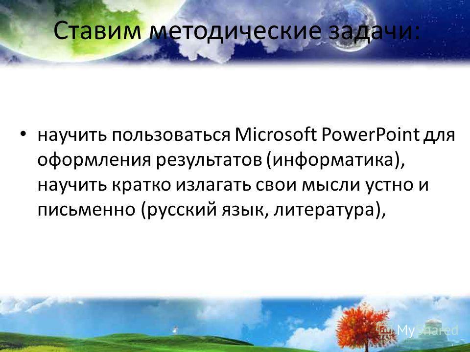 Ставим методические задачи: научить пользоваться Microsoft PowerPoint для оформления результатов (информатика), научить кратко излагать свои мысли устно и письменно (русский язык, литература),