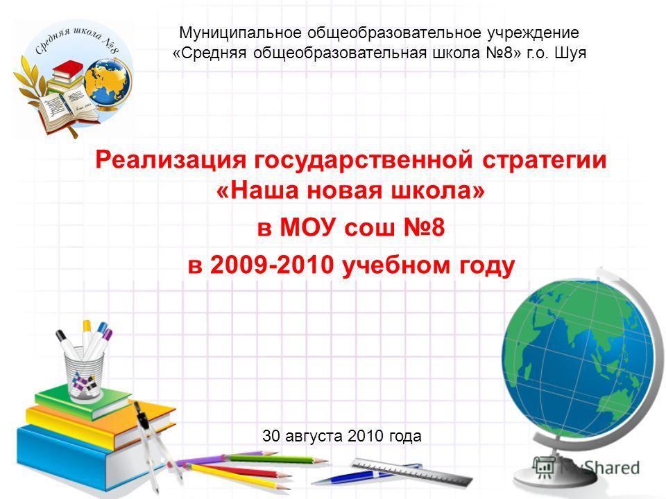 Реализация государственной стратегии «Наша новая школа» в МОУ сош 8 в 2009-2010 учебном году Муниципальное общеобразовательное учреждение «Средняя общеобразовательная школа 8» г.о. Шуя 30 августа 2010 года