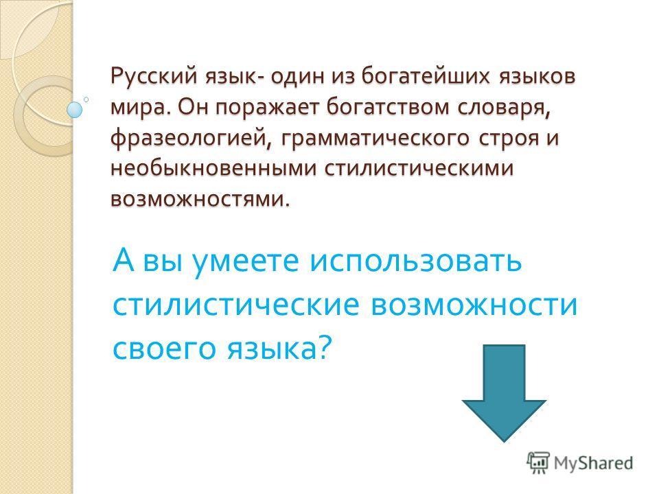 Русский язык - один из богатейших языков мира. Он поражает богатством словаря, фразеологией, грамматического строя и необыкновенными стилистическими возможностями. А вы умеете использовать стилистические возможности своего языка ?
