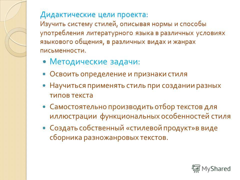 Дидактические цели проекта : Изучить систему стилей, описывая нормы и способы употребления литературного языка в различных условиях языкового общения, в различных видах и жанрах письменности. Методические задачи : Освоить определение и признаки стиля