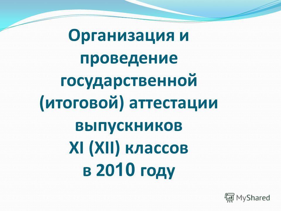 Организация и проведение государственной (итоговой) аттестации выпускников XI (XII) классов в 20 10 году