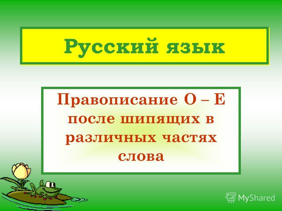 Русский язык Правописание О – Е после шипящих в различных частях слова