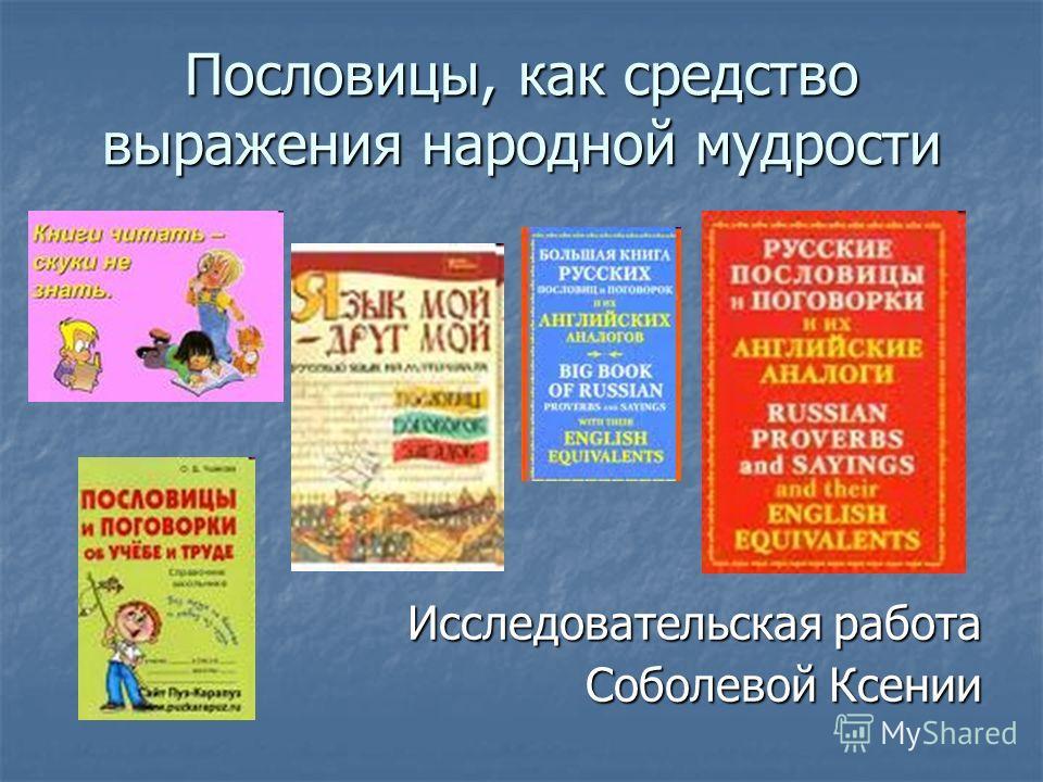 Пословицы, как средство выражения народной мудрости Исследовательская работа Соболевой Ксении
