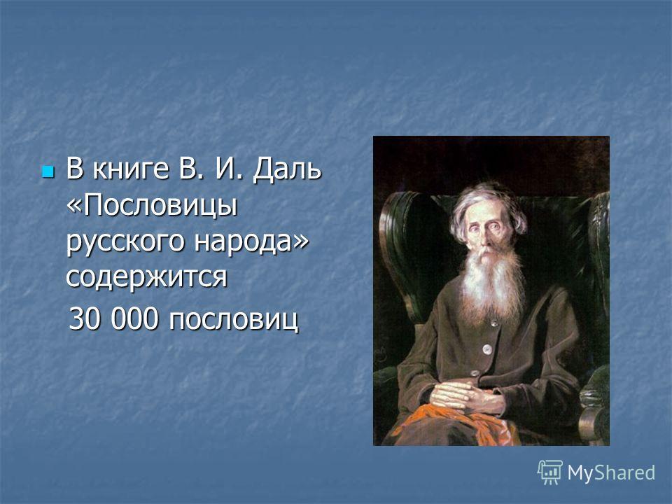 В книге В. И. Даль «Пословицы русского народа» содержится В книге В. И. Даль «Пословицы русского народа» содержится 30 000 пословиц 30 000 пословиц