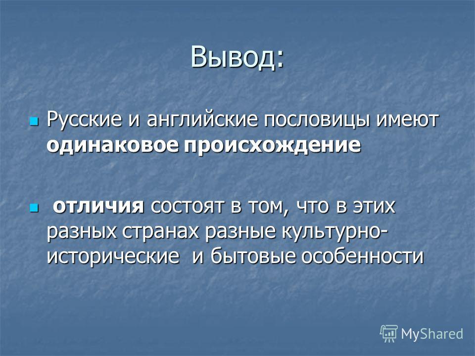 Вывод: Русские и английские пословицы имеют одинаковое происхождение Русские и английские пословицы имеют одинаковое происхождение отличия состоят в том, что в этих разных странах разные культурно- исторические и бытовые особенности отличия состоят в