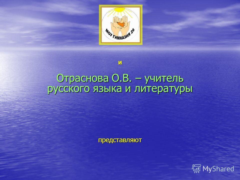 И Отраснова О.В. – учитель русского языка и литературы представляют