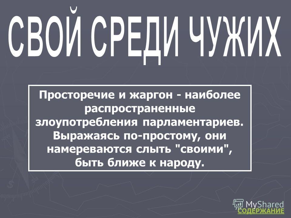Просторечие и жаргон - наиболее распространенные злоупотребления парламентариев. Выражаясь по-простому, они намереваются слыть своими, быть ближе к народу. СОДЕРЖАНИЕ