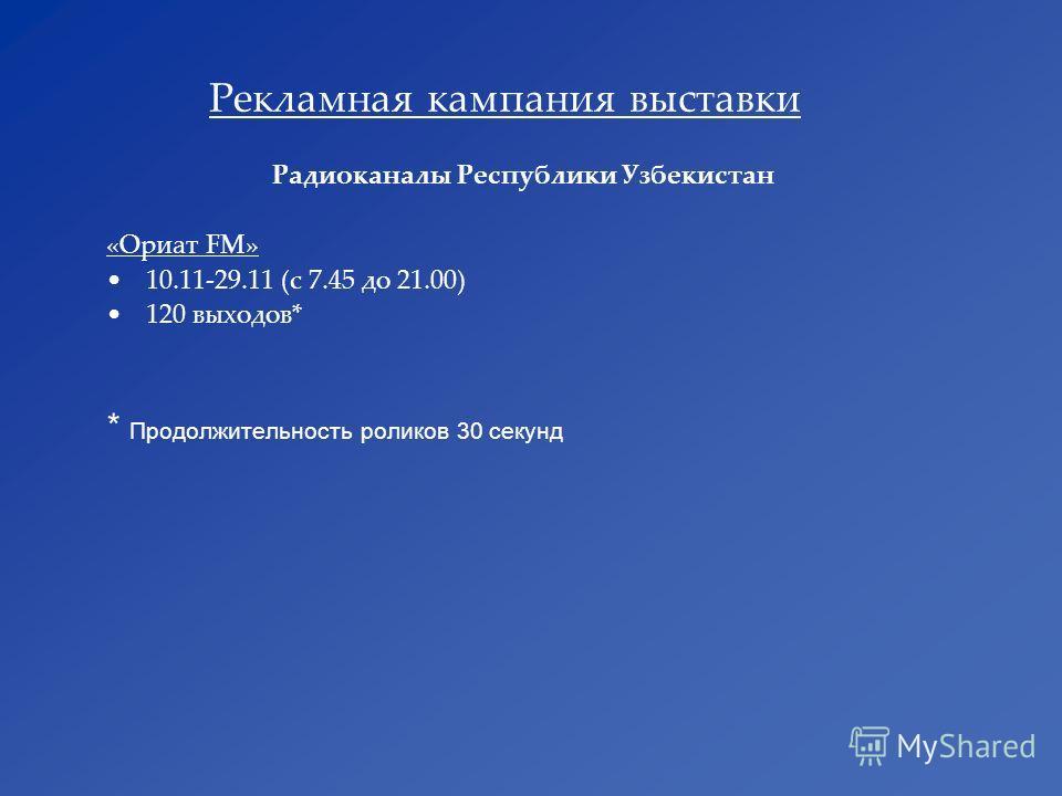 Рекламная кампания выставки Радиоканалы Республики Узбекистан «Ориат FM» 10.11-29.11 (с 7.45 до 21.00) 120 выходов* * Продолжительность роликов 30 секунд