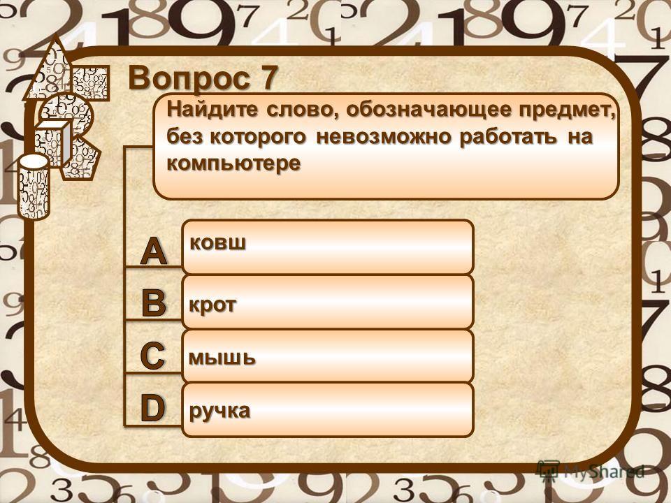 Найдите слово, обозначающее предмет, без которого невозможно работать на компьютере ковш Вопрос 7 крот мышь ручка