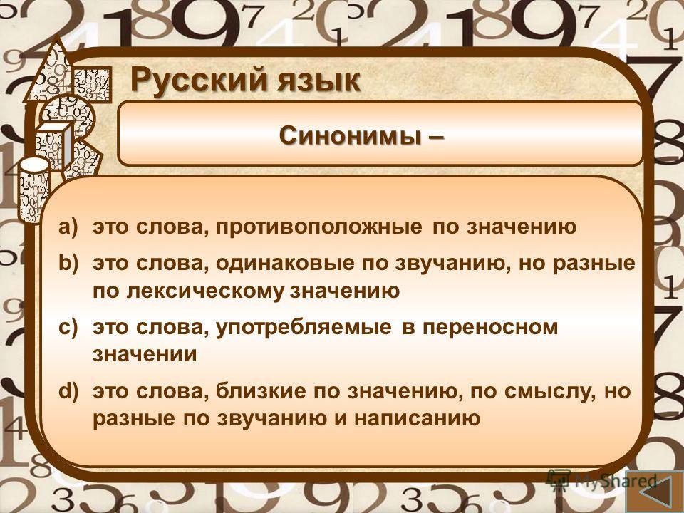 Синонимы – Русский язык a)это слова, противоположные по значению b)это слова, одинаковые по звучанию, но разные по лексическому значению c)это слова, употребляемые в переносном значении d)это слова, близкие по значению, по смыслу, но разные по звучан