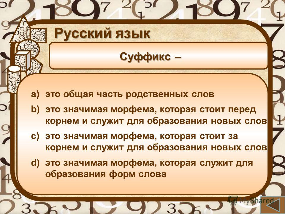 Суффикс – Русский язык a)это общая часть родственных слов b)это значимая морфема, которая стоит перед корнем и служит для образования новых слов c)это значимая морфема, которая стоит за корнем и служит для образования новых слов d)это значимая морфем