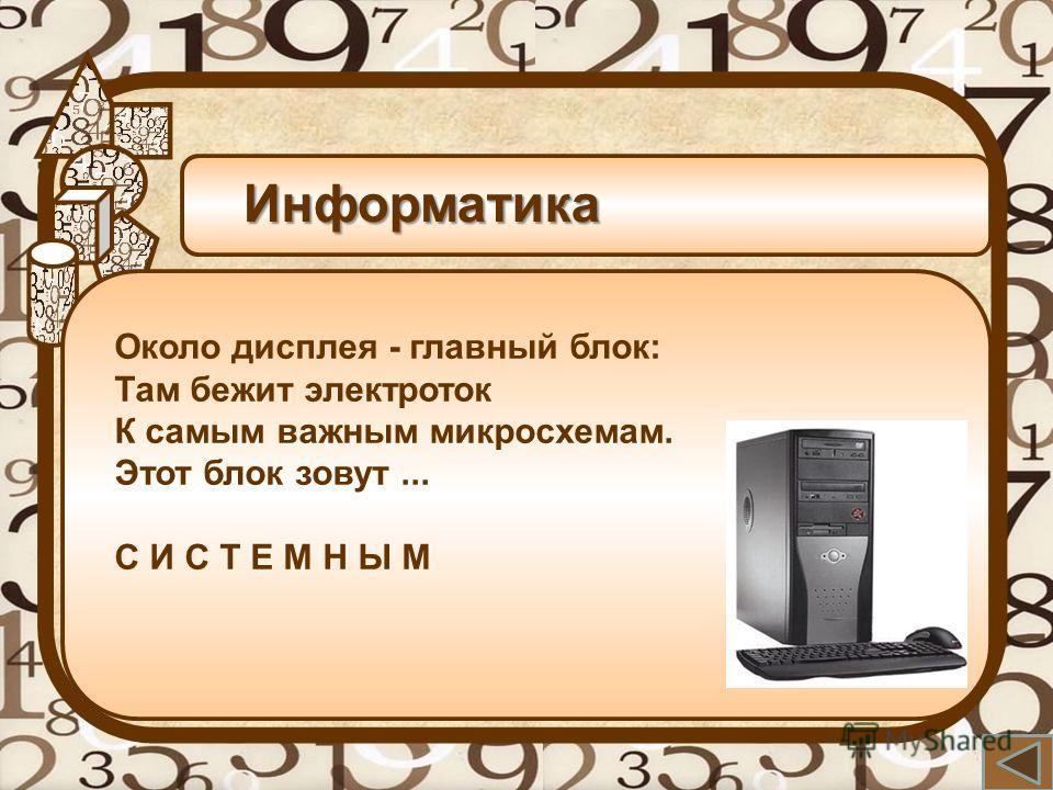 Информатика Около дисплея - главный блок: Там бежит электроток К самым важным микросхемам. Этот блок зовут... С И С Т Е М Н Ы М