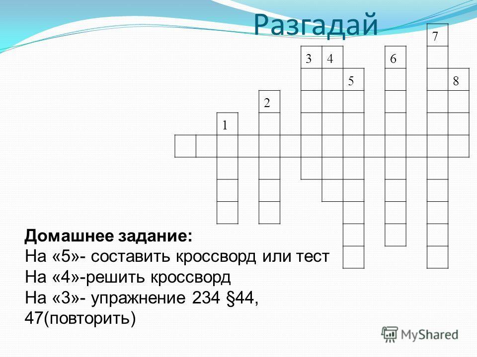 Разгадай 7 346 58 2 1 Домашнее задание: На «5»- составить кроссворд или тест На «4»-решить кроссворд На «3»- упражнение 234 §44, 47(повторить)