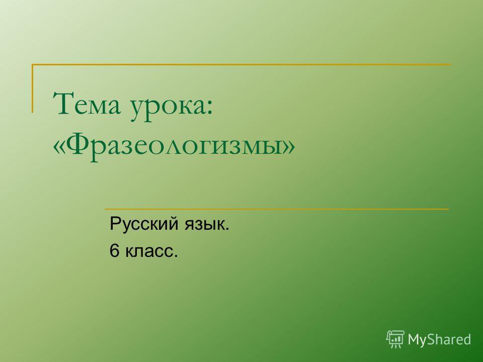 Тема урока: «Фразеологизмы» Русский язык. 6 класс.