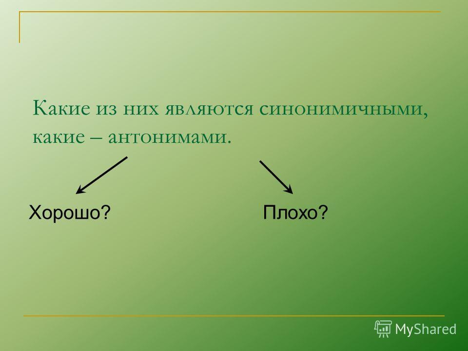 Какие из них являются синонимичными, какие – антонимами. Хорошо?Плохо?