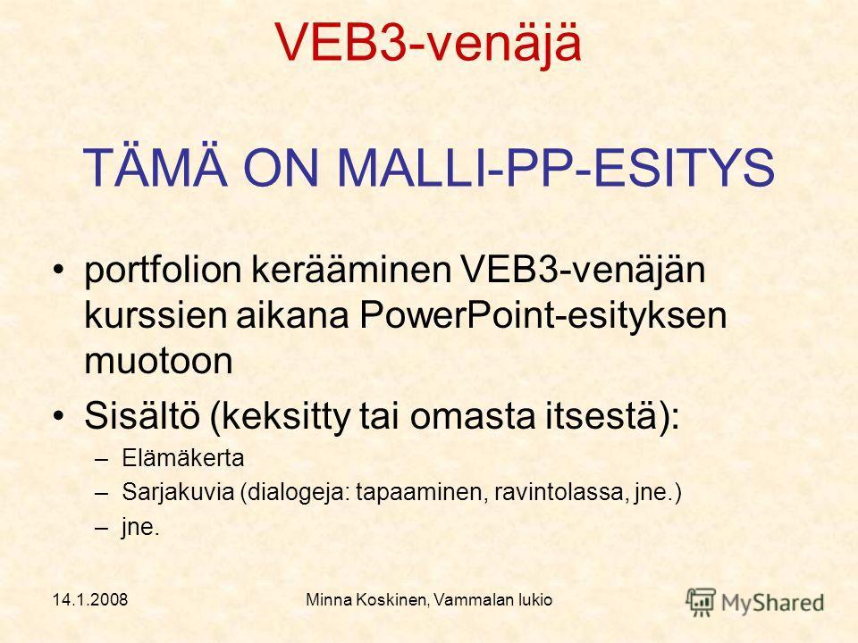 14.1.2008Minna Koskinen, Vammalan lukio VEB3-venäjä TÄMÄ ON MALLI-PP-ESITYS portfolion kerääminen VEB3-venäjän kurssien aikana PowerPoint-esityksen muotoon Sisältö (keksitty tai omasta itsestä): –Elämäkerta –Sarjakuvia (dialogeja: tapaaminen, ravinto