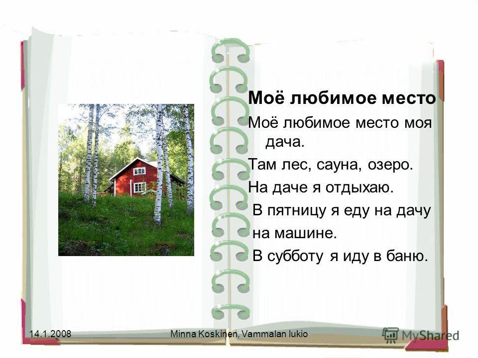 14.1.2008Minna Koskinen, Vammalan lukio Моё любимое место Моё любимое место моя дача. Там лес, сауна, озеро. На даче я отдыхаю. В пятницу я еду на дачу на машине. В субботу я иду в баню.